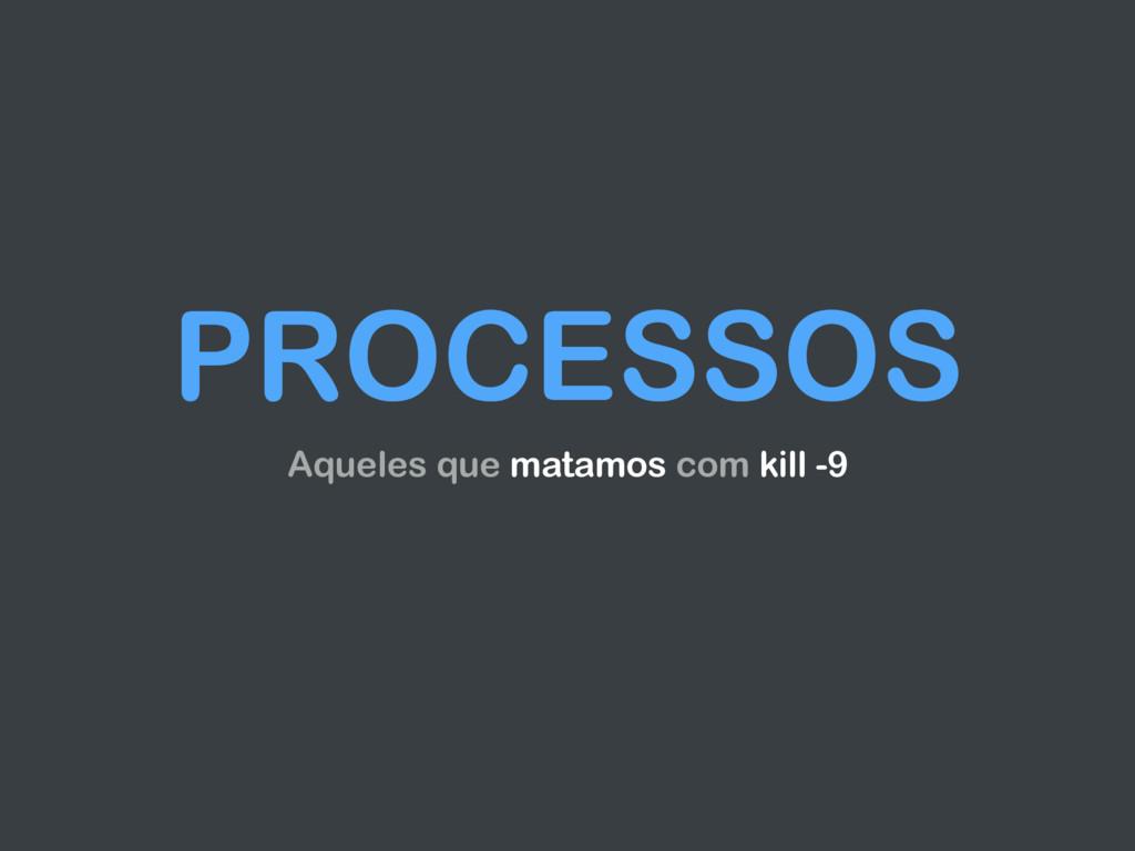 PROCESSOS Aqueles que matamos com kill -9