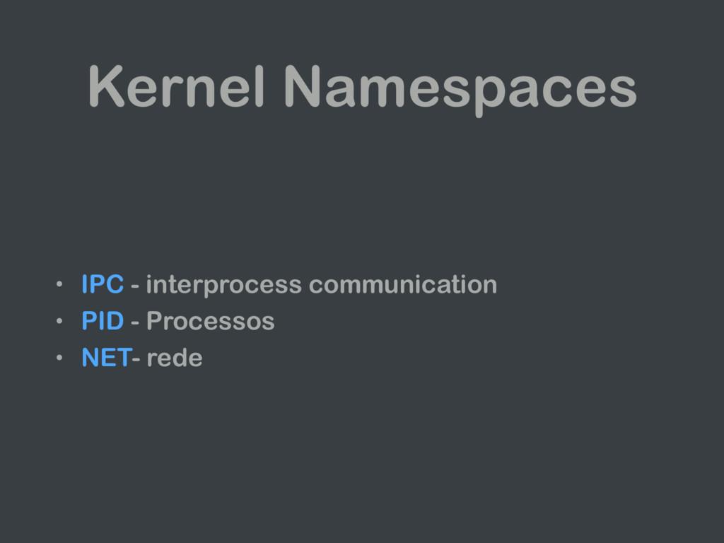 Kernel Namespaces • IPC - interprocess communic...