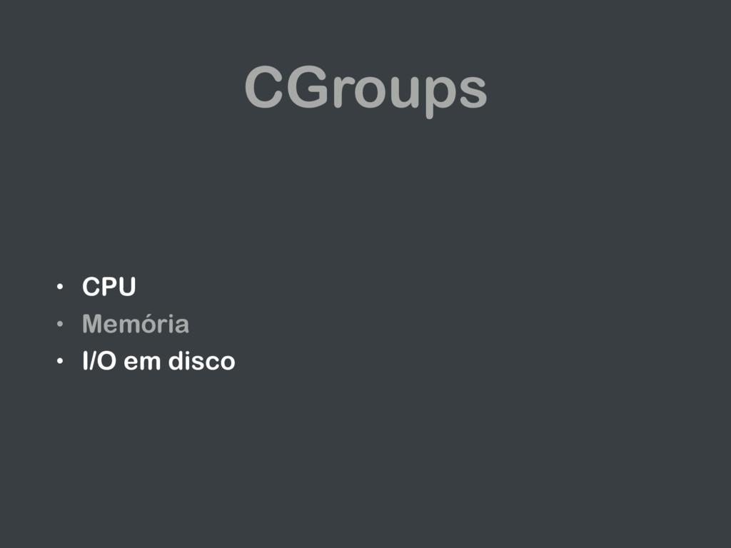 CGroups • CPU • Memória • I/O em disco