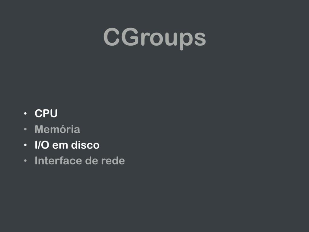 CGroups • CPU • Memória • I/O em disco • Interf...