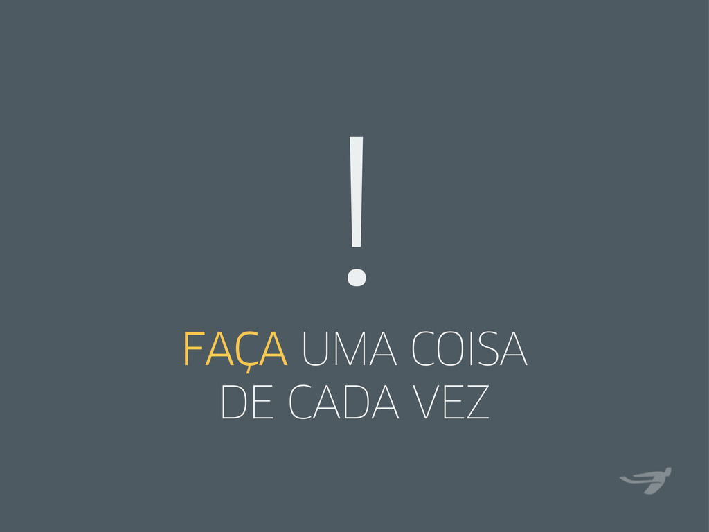 FAÇA UMA COISA DE CADA VEZ !