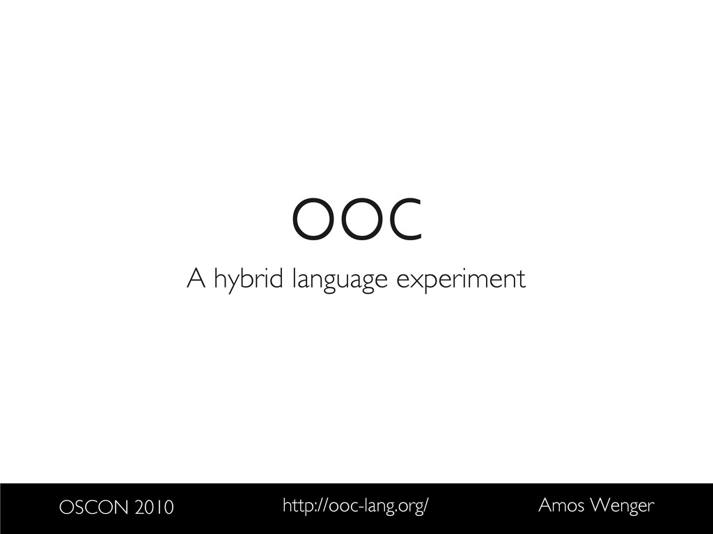OSCON 2010 http://ooc-lang.org/ Amos Wenger ooc...