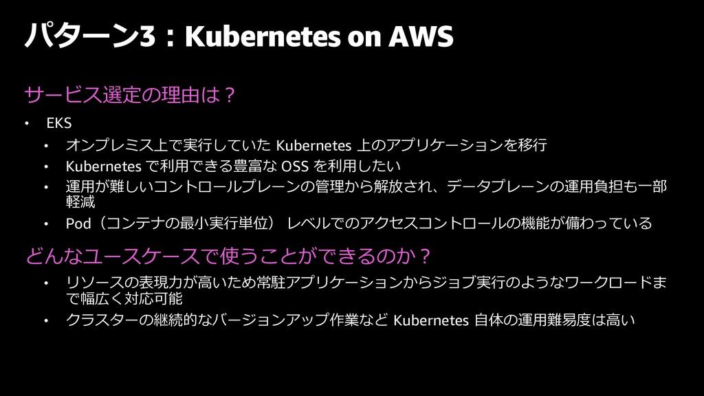 パターン3︓Kubernetes on AWS サービス選定の理由は︖ • EKS • オンプ...