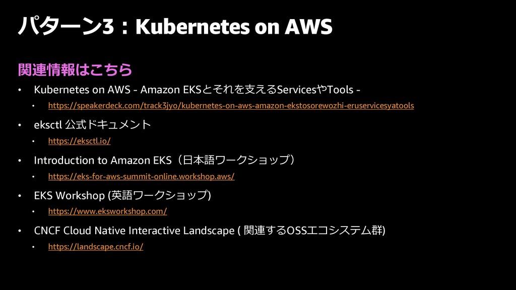 パターン3︓Kubernetes on AWS 関連情報はこちら • Kubernetes o...