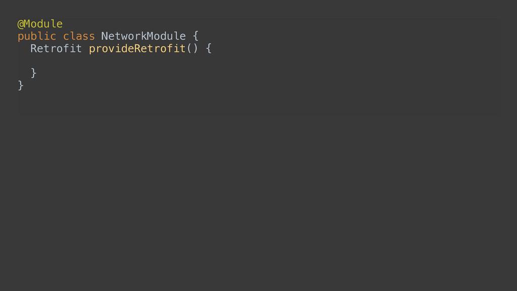 @Module public class NetworkModule { Retrofit...