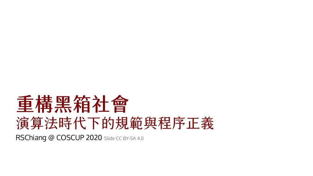 重構黑箱社會 演算法時代下的規範與程序正義 RSChiang @ COSCUP 2020 Sl...