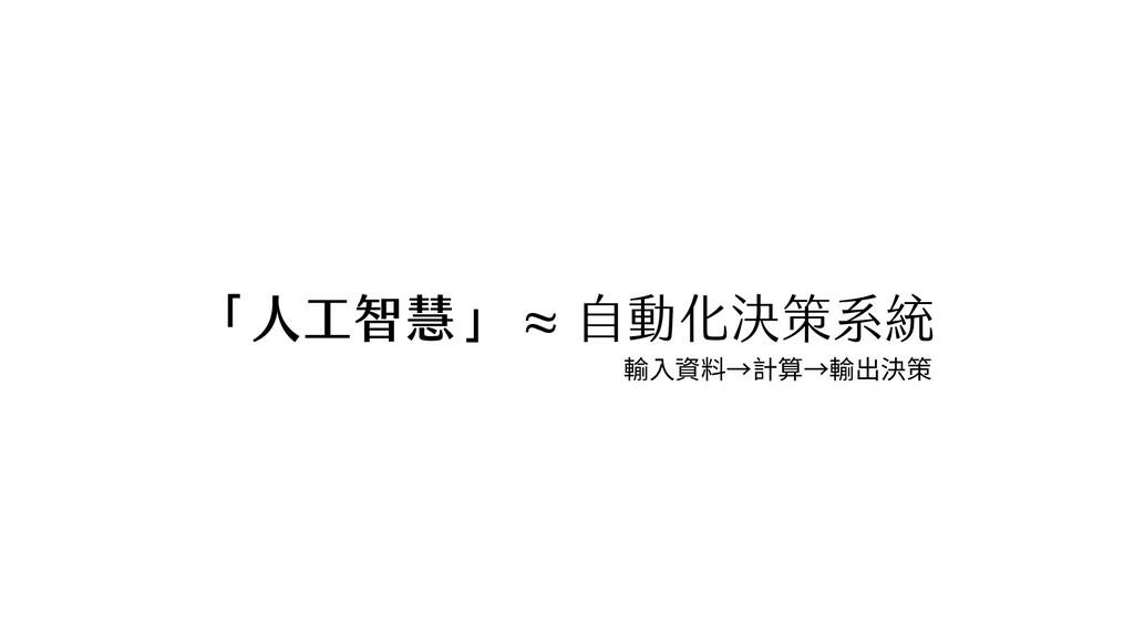 「人工智慧」 ≈ 自動化決策系統 輸入資料→計算→輸出決策