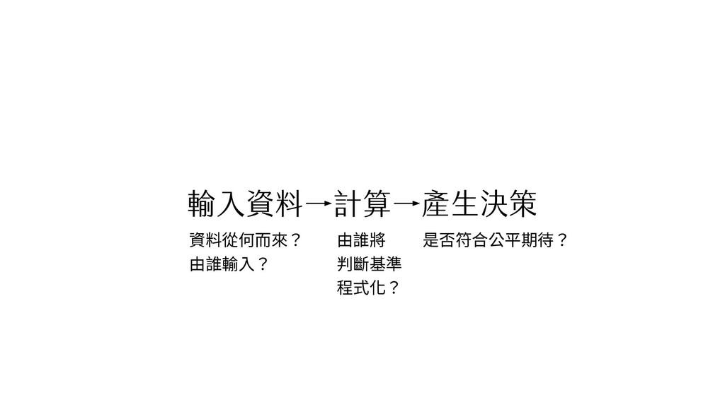 輸入資料→計算→產生決策 資料從何而來? 由誰輸入? 由誰將 判斷基準 程式化? 是否符合公平...