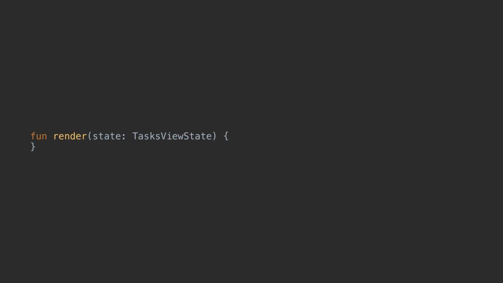 fun render(state: TasksViewState) { }u