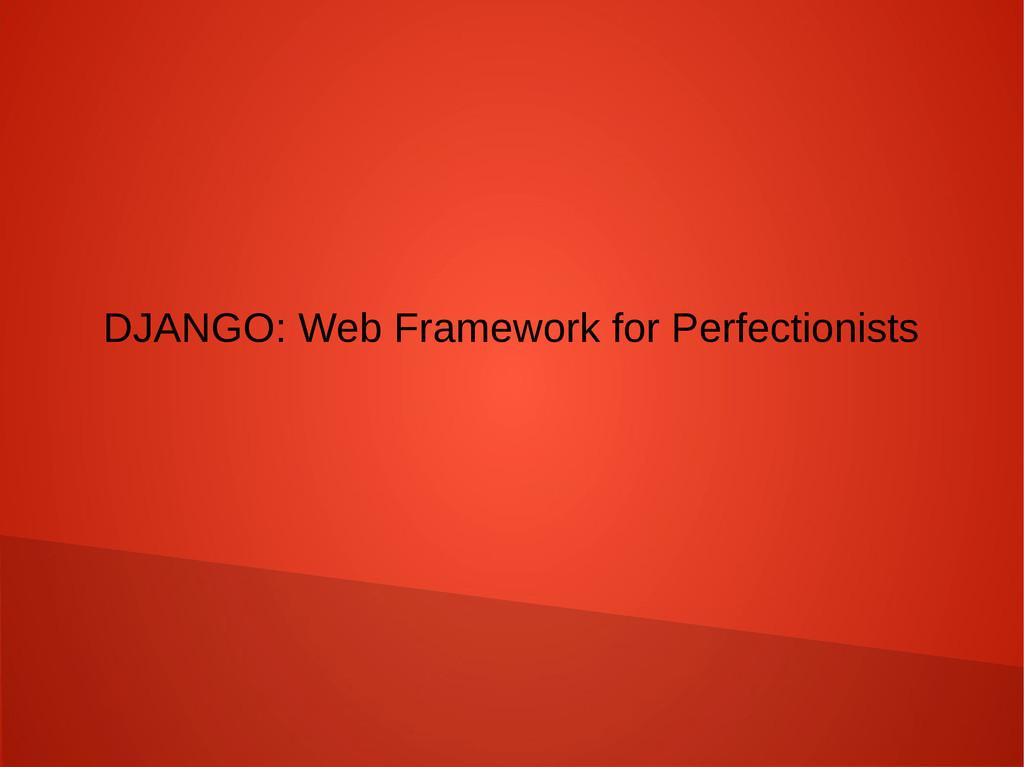 DJANGO: Web Framework for Perfectionists