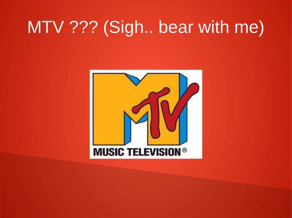 MTV ??? (Sigh.. bear with me)