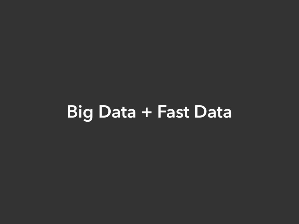 Big Data + Fast Data