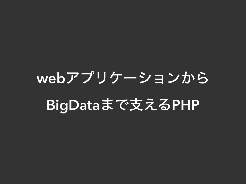 webΞϓϦέʔγϣϯ͔Β BigData·Ͱࢧ͑ΔPHP