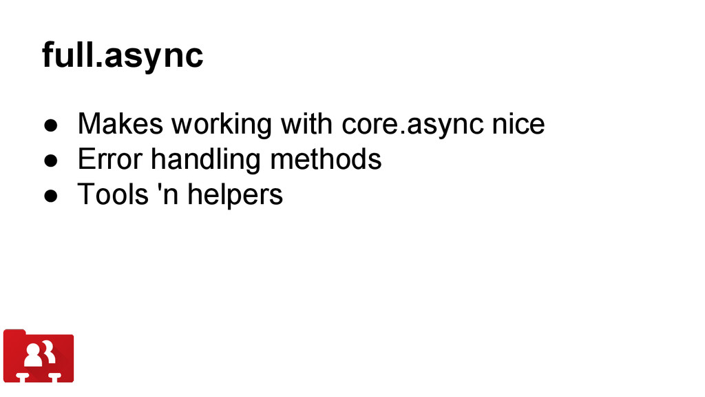 full.async ● Makes working with core.async nice...