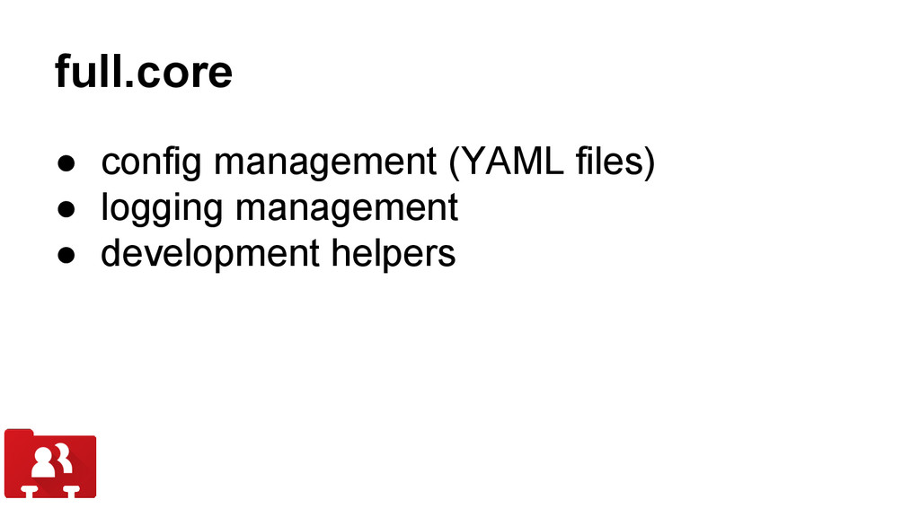 full.core ● config management (YAML files) ● lo...
