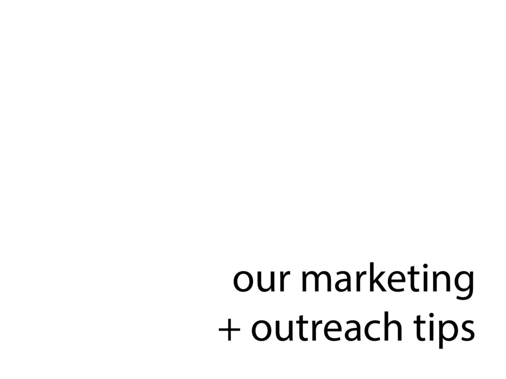 our marketing + outreach tips