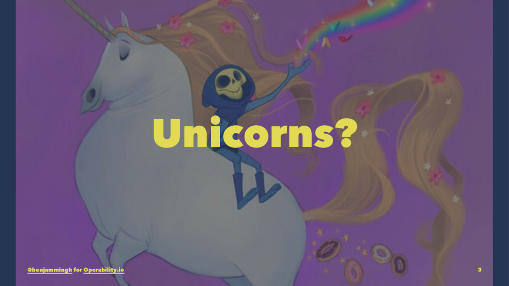 Unicorns? @benjammingh for Operability.io 3