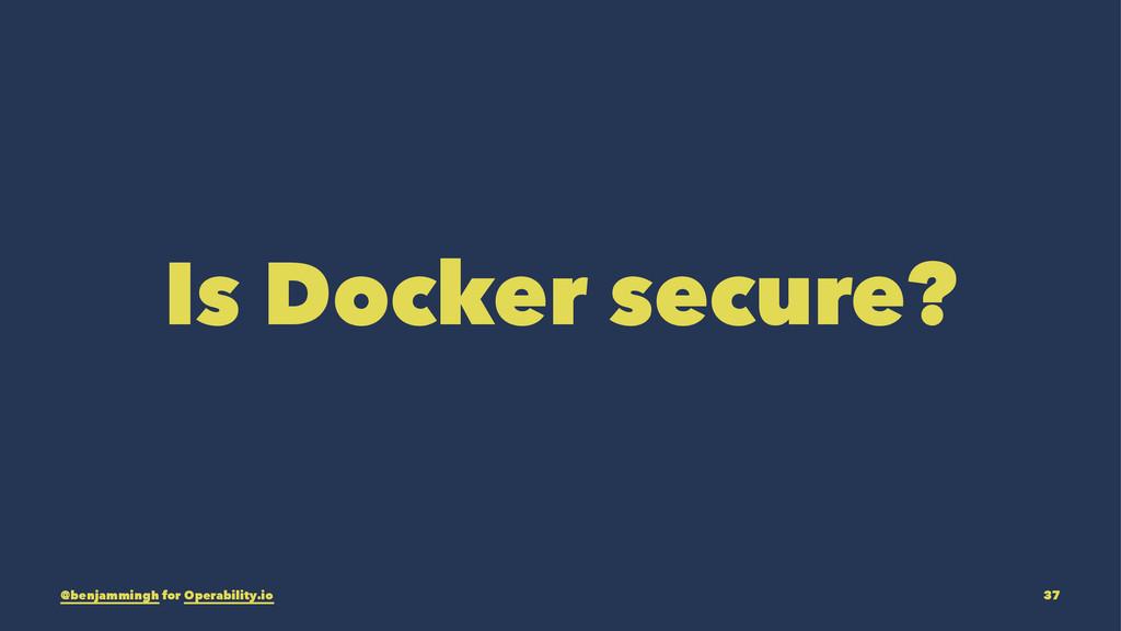 Is Docker secure? @benjammingh for Operability....