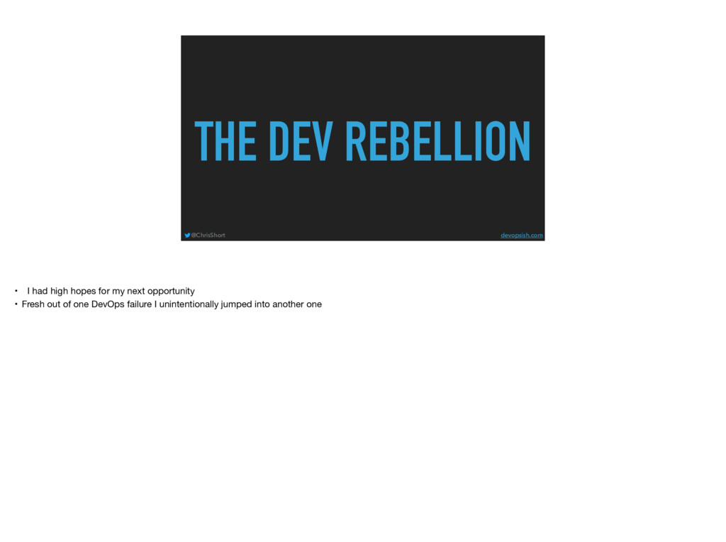 THE DEV REBELLION @ChrisShort devopsish.com • I...