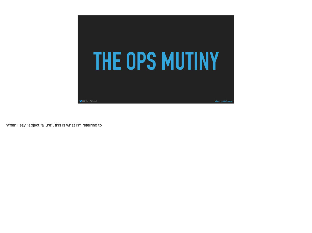THE OPS MUTINY @ChrisShort devopsish.com When I...