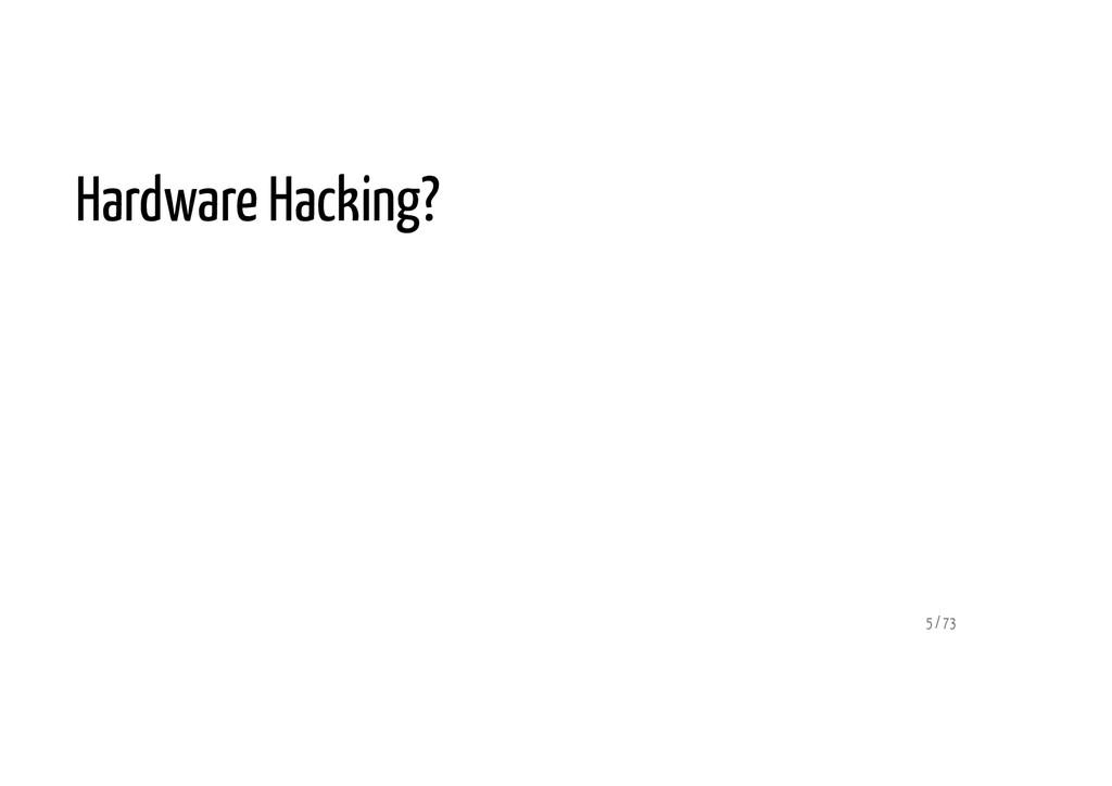 Hardware Hacking? 5 / 73