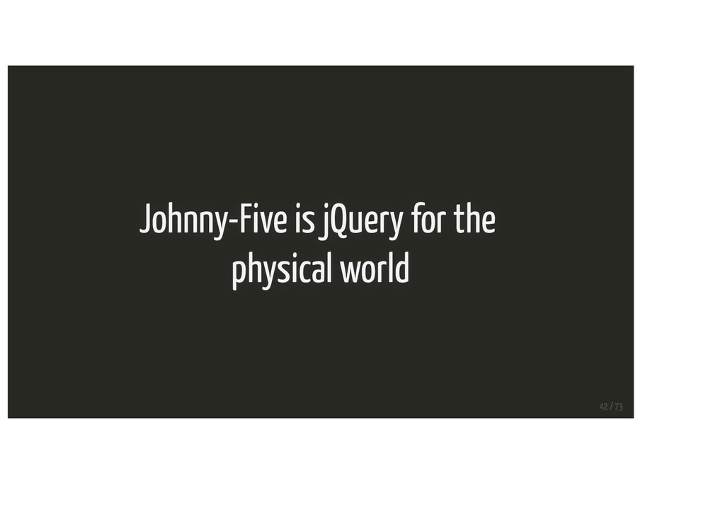 Johnny-Five is jQuery for the physical world 42...