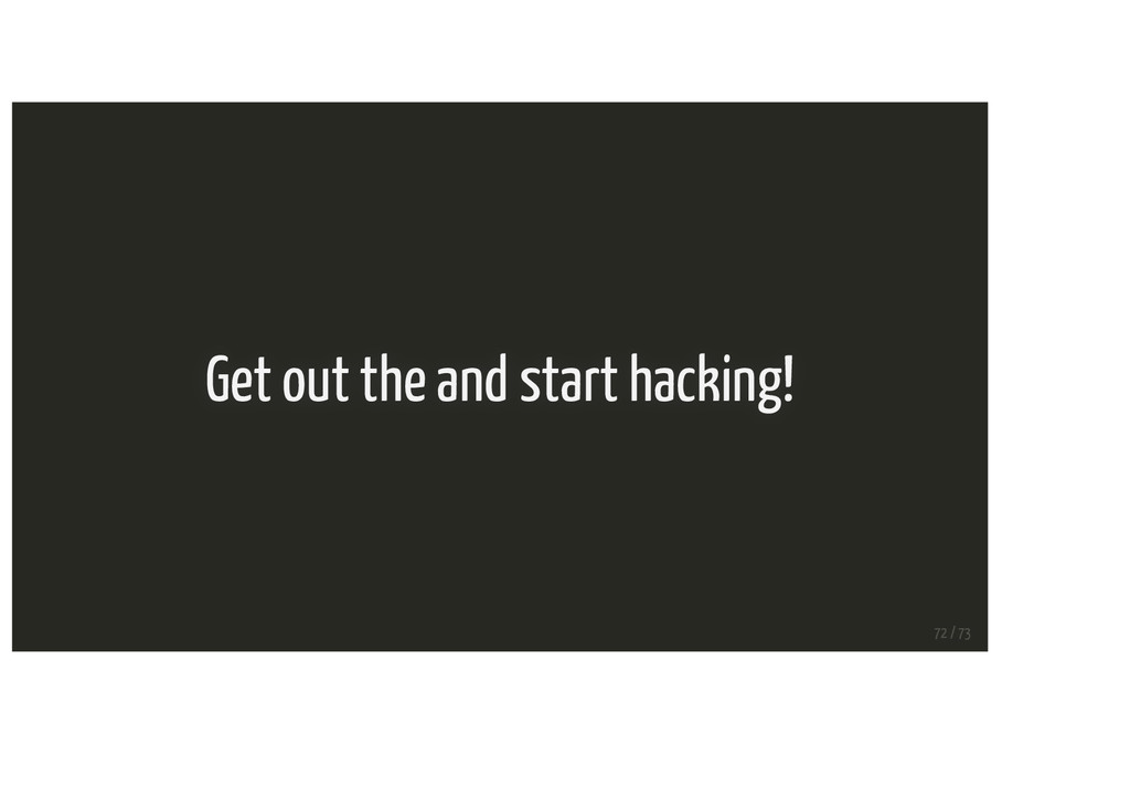 Get out the and start hacking! 72 / 73