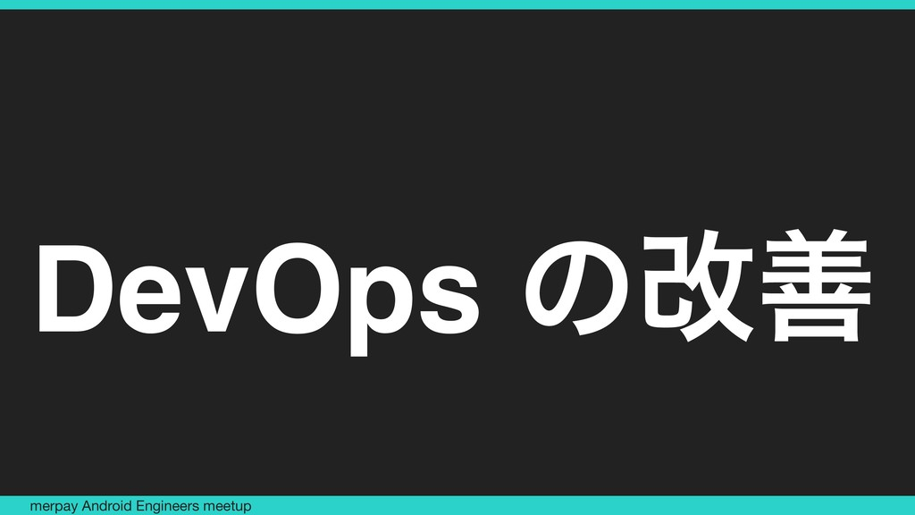 DevOps ͷվળ merpay Android Engineers meetup