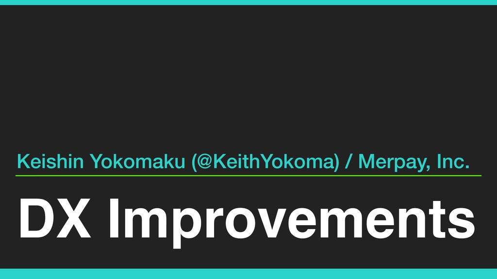 DX Improvements Keishin Yokomaku (@KeithYokoma)...