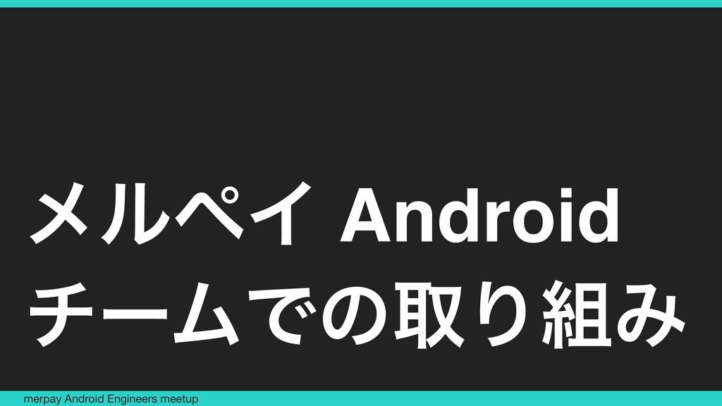 ϝϧϖΠ Android νʔϜͰͷऔΓΈ merpay Android Engineers...