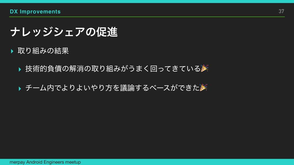 DX Improvements φϨοδγΣΞͷଅਐ ▸ औΓΈͷ݁Ռ ▸ ٕज़తෛ࠴ͷղফ...