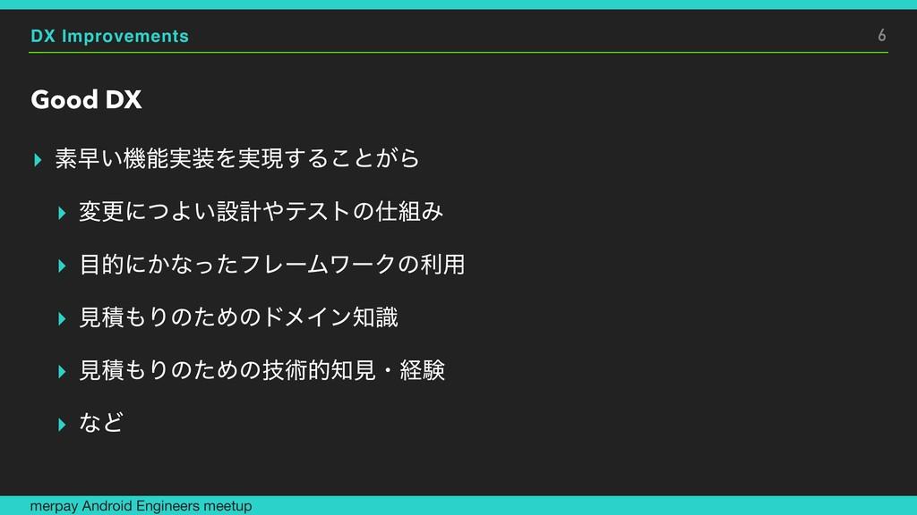 DX Improvements Good DX ▸ ૉૣ͍ػ࣮Λ࣮ݱ͢Δ͜ͱ͕Β ▸ มߋ...