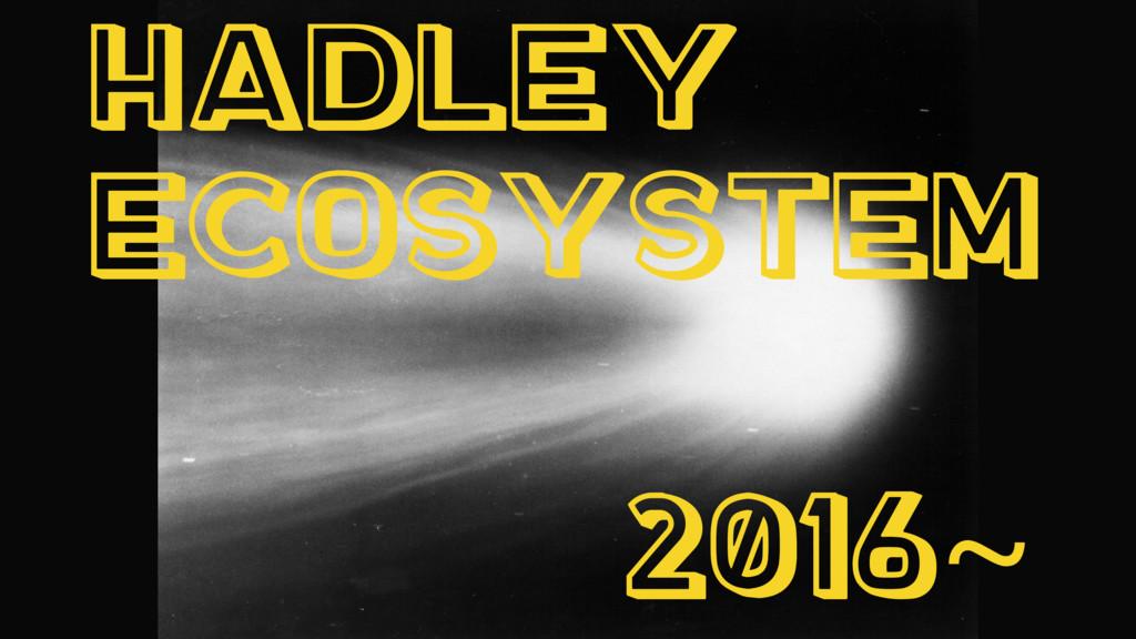 Hadley Ecosystem 2016~
