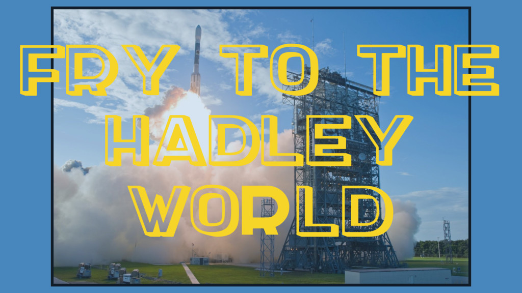 Fry to the Hadley World