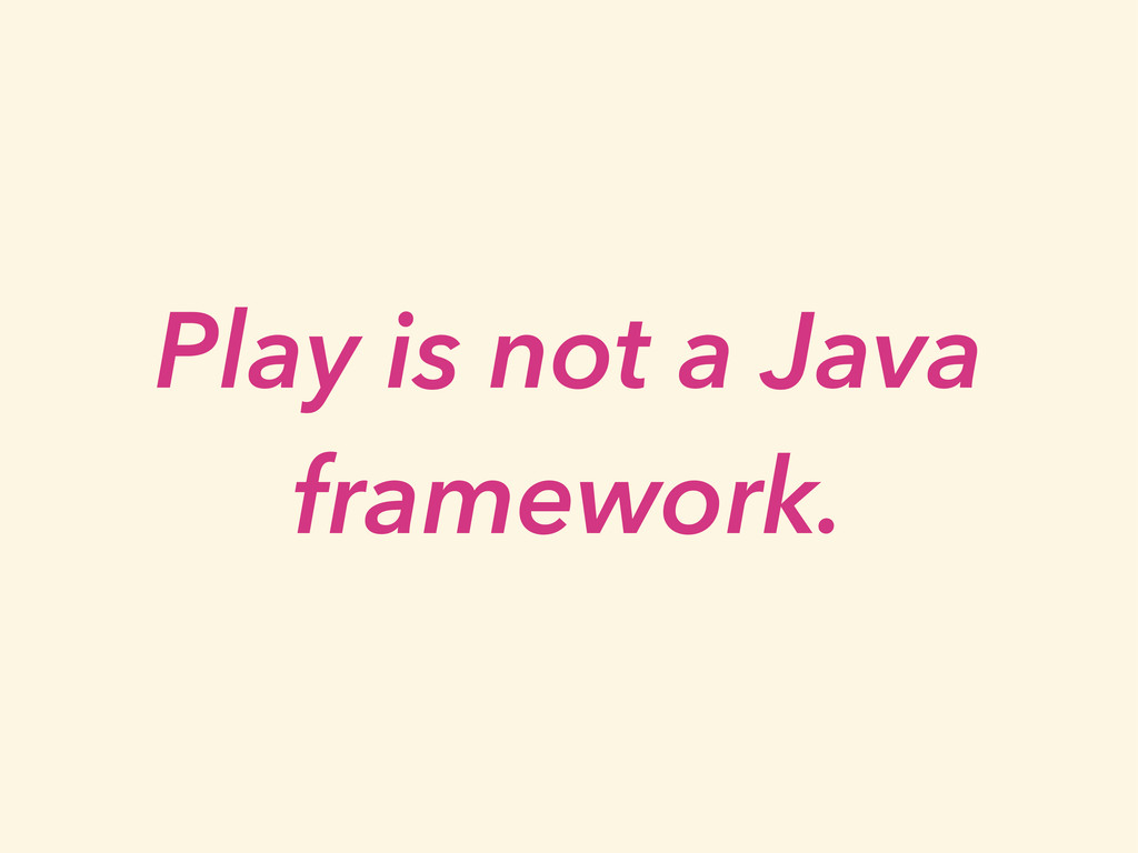 Play is not a Java framework.