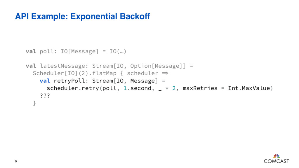 API Example: Exponential Backoff 6 val poll: IO...