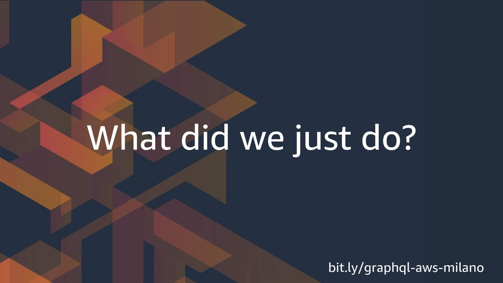 What did we just do? bit.ly/graphql-aws-milano