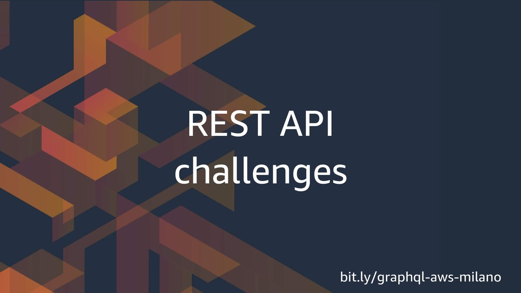 REST API challenges bit.ly/graphql-aws-milano