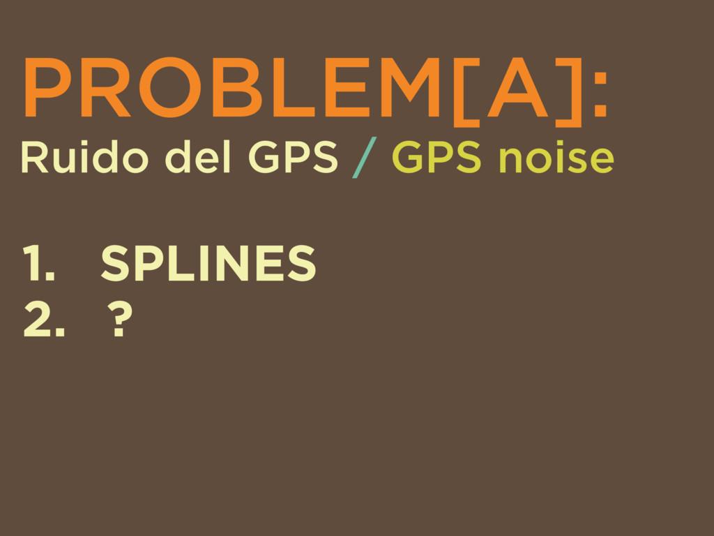 PROBLEM[A]: Ruido del GPS / GPS noise 1. SPLINE...