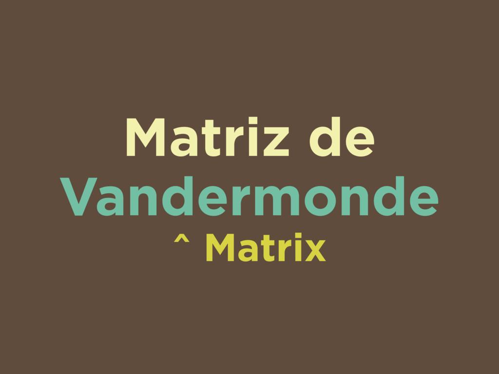 Matriz de Vandermonde ^ Matrix