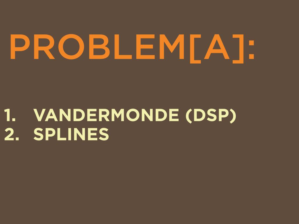 PROBLEM[A]: 1. VANDERMONDE (DSP) 2. SPLINES