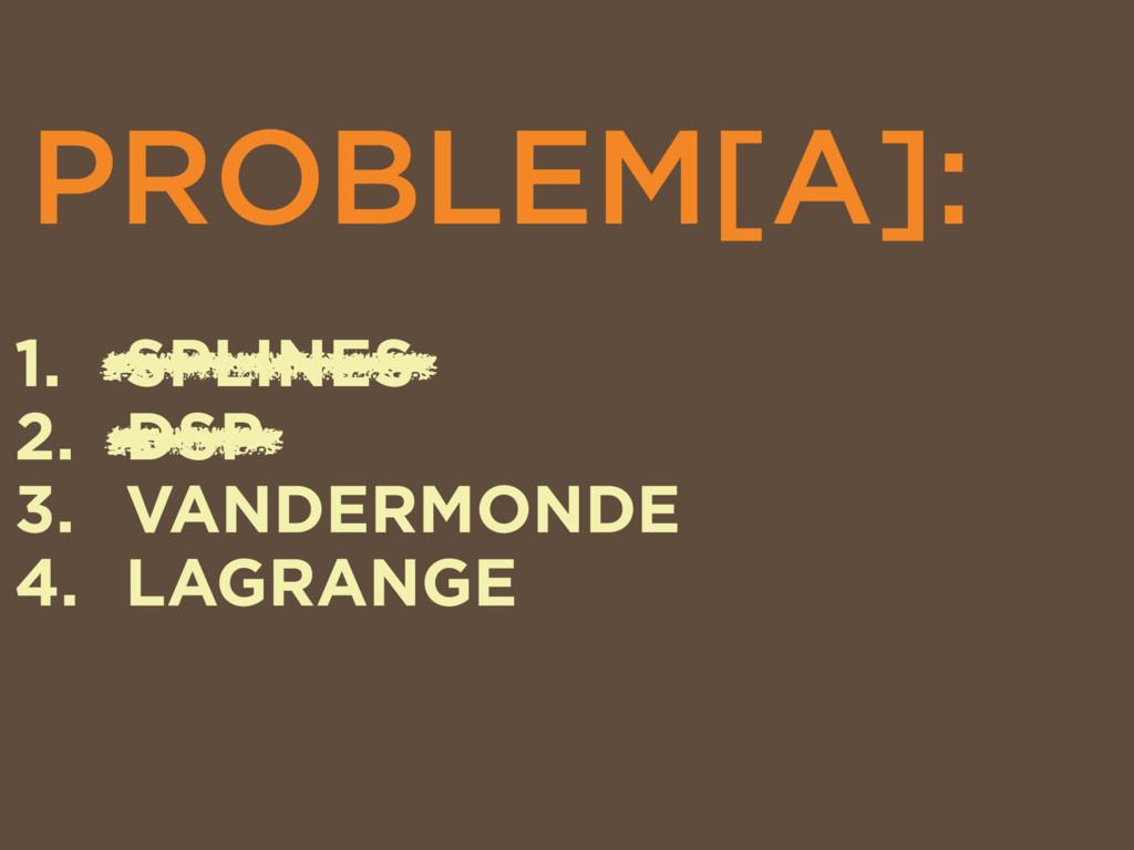 PROBLEM[A]: 1. SPLINES 2. DSP 3. VANDERMONDE 4....