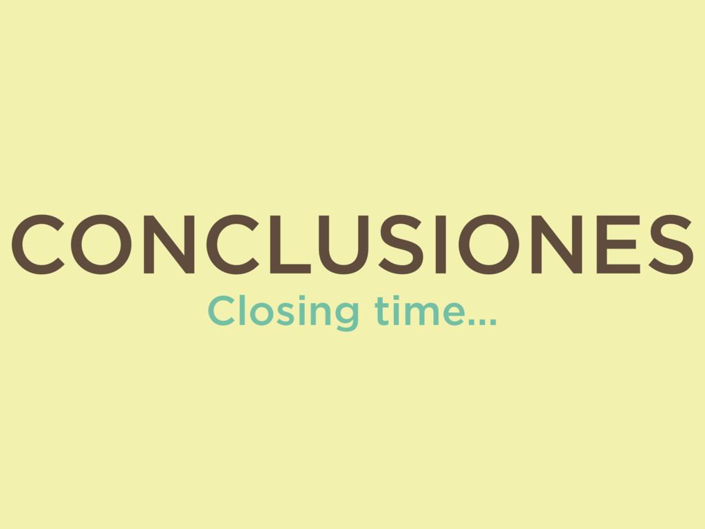 CONCLUSIONES Closing time…