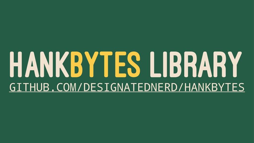HANKBYTES LIBRARY GITHUB.COM/DESIGNATEDNERD/HAN...