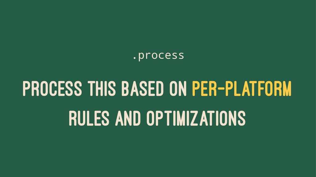 .process PROCESS THIS BASED ON PER-PLATFORM RUL...