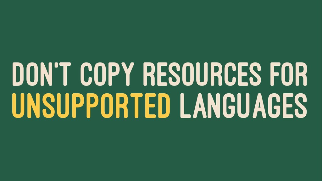 DON'T COPY RESOURCES FOR UNSUPPORTED LANGUAGES