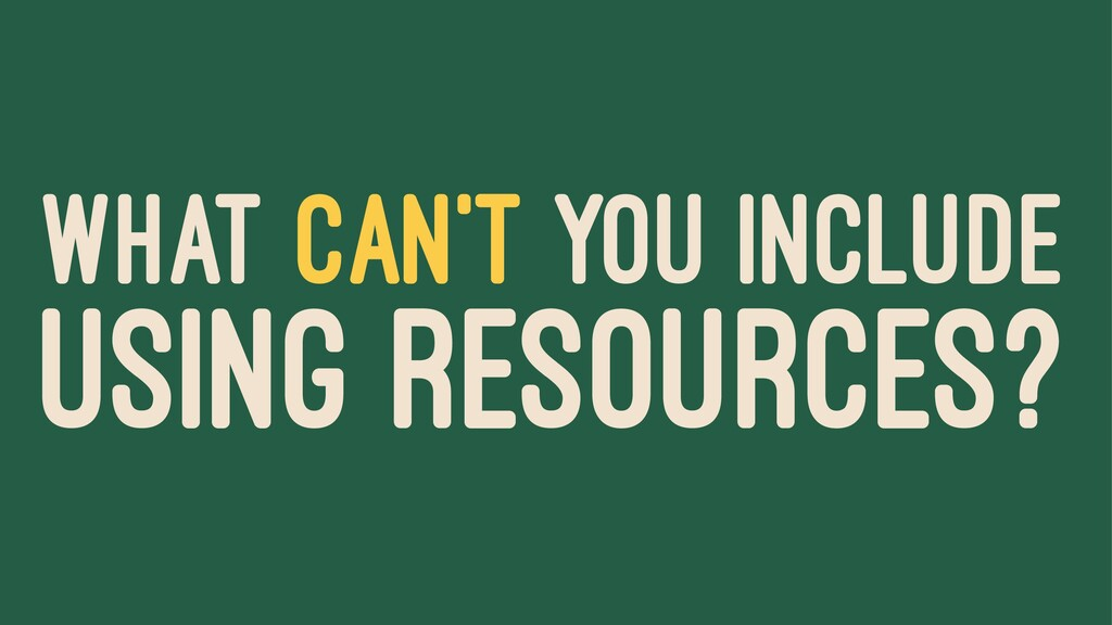 WHAT CAN'T YOU INCLUDE USING RESOURCES?