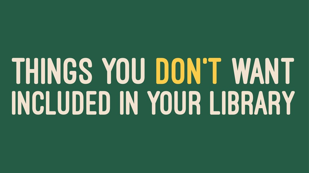 THINGS YOU DON'T WANT INCLUDED IN YOUR LIBRARY