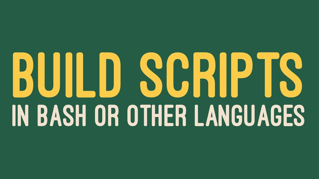 BUILD SCRIPTS IN BASH OR OTHER LANGUAGES