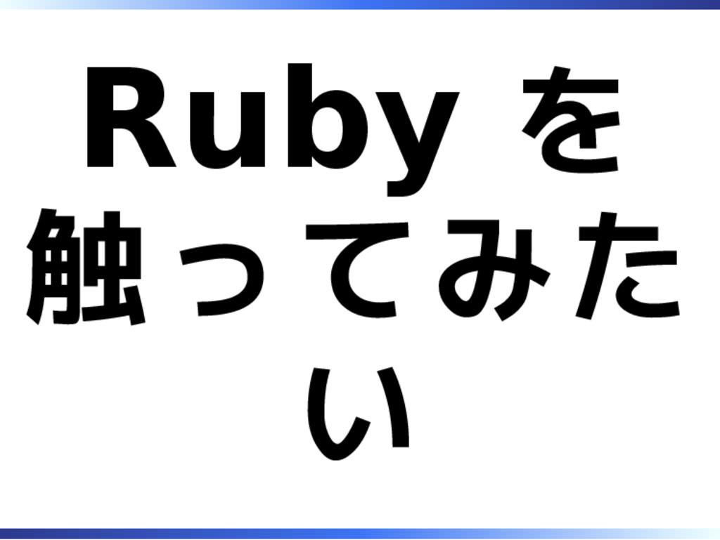 Ruby を 触ってみた い